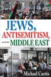 Jews, Antisemitism, and the Middle East ebook by Michael Curtis
