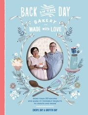 Back in the Day Bakery Made with Love - More than 100 Recipes and Make-It-Yourself Projects to Create and Share ebook by Cheryl Day,Griffith Day
