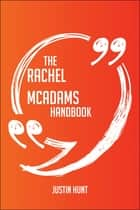 The Rachel McAdams Handbook - Everything You Need To Know About Rachel McAdams ebook by Justin Hunt