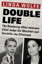Double Life - The Shattering Affair between Chief Judge Sol Wachtler and Socialite Joy Silverman ebook by Linda Wolfe
