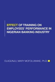 EFFECT OF TRAINING ON EMPLOYEES' PERFORMANCE IN NIGERIAN BANKING INDUSTRY ebook by MARY MOFOLUWAKE OLAGUNJU, PhD