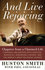 And Live Rejoicing - Chapters from a Charmed Life — Personal Encounters with Spiritual Mavericks, Remarkable Seekers, and the World's Great Religious Leaders ebook by Huston Smith,Phil Cousineau