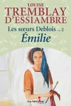 Les soeurs Deblois, tome 2: Émilie ebook by Louise Tremblay-D'Essiambre