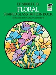 Floral Stained Glass Pattern Book ebook by Ed Sibbett Jr.