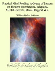 Practical Mind-Reading: A Course of Lessons on Thought-Transference, Telepathy, Mental-Currents, Mental Rapport, & c. ebook by William Walker Atkinson