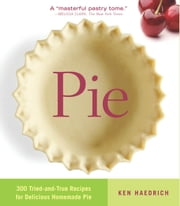 Pie - 300 Tried-and-True Recipes for Delicious Homemade Pie ebook by Ken Haedrich