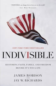 Indivisible - Restoring Faith, Family, and Freedom Before It's Too Late ebook by James Robison,Jay W. Richards