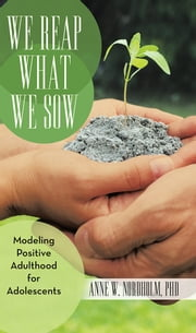 We Reap What We Sow - Modeling Positive Adulthood for Adolescents ebook by Anne W. Nordholm, PhD