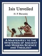 Isis Unveiled - A Master-Key to the Mysteries of Ancient and Modern Science and Theology ebook by H. P. Blavatsky
