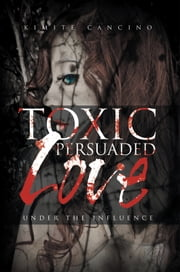 Toxic Persuaded Love ebook by Kimite Cancino