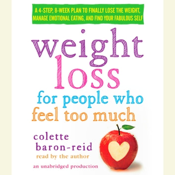 Weight Loss for People Who Feel Too Much - A 4-Step, 8-Week Plan to Finally Lose the Weight, Manage Emotional Eating, and Find Your Fabulous Self audiobook by Colette Baron-Reid