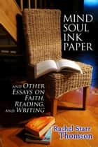 Mind Soul Ink Paper (and Other Essays On Faith, Reading, and Writing) ebook by Rachel Starr Thomson
