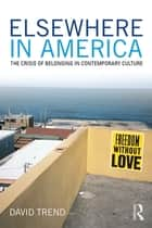 Elsewhere in America - The Crisis of Belonging in Contemporary Culture ebook by David Trend