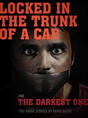 Locked in the Trunk of a Car & The Darkest One: A short story duo - Short Fiction Based on Themes from the Music of the Tragically Hip ebook by David Sachs
