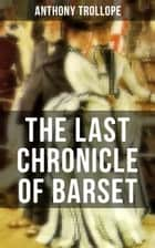 THE LAST CHRONICLE OF BARSET - A Victorian Classic from the Author of The Palliser Novels, The Prime Minister, The Warden, Barchester Towers, Doctor Thorne, Can You Forgive Her? and Phineas Finn… ebook by Anthony Trollope