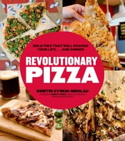 Revolutionary Pizza - Bold Pies that Will Change Your Life...and Dinner ebook by Dimitri Syrkin-Nikolau,Mike Edison