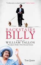 Backstairs Billy - The Life of William Tallon, the Queen Mother's Most Devoted Servant ebook by Tom Quinn