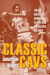 Classic Cavs - The 50 Greatest Games in Cleveland Cavaliers History ebook by Jonathan Knight