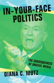 In-Your-Face Politics - The Consequences of Uncivil Media ebook by Diana C. Mutz