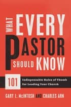 What Every Pastor Should Know - 101 Indispensable Rules of Thumb for Leading Your Church eBook by Gary L. McIntosh, Charles Arn