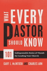 What Every Pastor Should Know - 101 Indispensable Rules of Thumb for Leading Your Church ebook by Gary L. McIntosh,Charles Arn