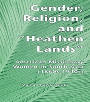 Gender, Religion, and the Heathen Lands - American Missionary Women in South Asia, 1860s-1940s ebook by Maina Chawla Singh,Maina Chawla Singh