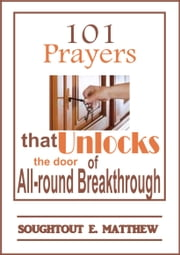101 Prayers that Unlocks the door of All-round Breakthrough ebook by Soughtout E. Matthew