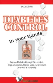 Diabetes Control in Your Hands: Take on Diabetes through diet-control, yoga & exercise, nature cure, accupressure, ayurveda & allopathy ebook by Dr. A. K. Sethi