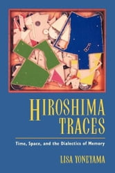 Hiroshima Traces - Time, Space, and the Dialectics of Memory ebook by Lisa Yoneyama