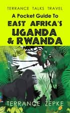 Terrance Talks Travel: A Pocket Guide to East Africa's Uganda & Rwanda ebook by Terrance Zepke