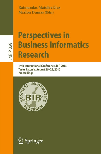 Perspectives in Business Informatics Research - 14th International Conference, BIR 2015, Tartu, Estonia, August 26-28, 2015, Proceedings ebook by