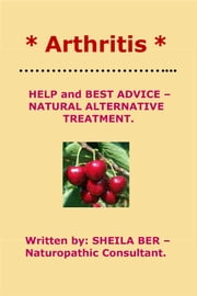 * ARTHRITIS * HELP and BEST ADVICE: NATURAL ALTERNATIVE TREATMENT. Written by SHEILA BER. ebook by SHEILA BER