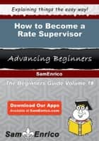 How to Become a Rate Supervisor - How to Become a Rate Supervisor ebook by Fumiko Stein