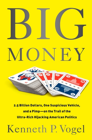 Big Money - 2.5 Billion Dollars, One Suspicious Vehicle, and a Pimp-on the Trail of the Ultra-Rich Hijacking American Politics eBook by Kenneth P. Vogel