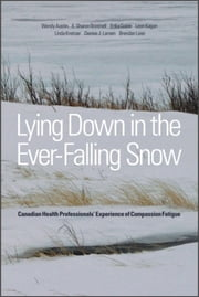 Lying Down in the Ever-Falling Snow - Canadian Health Professionals' Experience of Compassion Fatigue ebook by Wendy Austin,E. Sharon Brintnell,Erika Goble,Leon Kagan,Linda Kreitzer,Denise J. Larsen,Brendan Leier