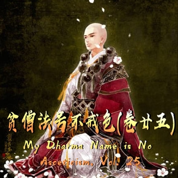My Dharma Name is No Asceticism, Vol. 25 贫僧法号不戒色(卷廿五) - My Dharma Name is No Asceticism #25 audiobook by Si Shi Liu 似石榴
