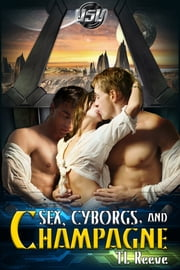 Sex, Cyborgs, and Champagne ebook by TL Reeve