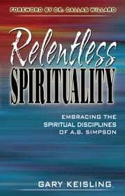 Relentless Spirituality - Embracing the Spiritual Disciplines of A. B. Simpson ebook by Gary Keisling