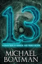 13: A Collection of Horror and Weird Fiction ebook by Michael Boatman