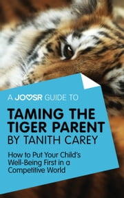 A Joosr Guide to... Taming the Tiger Parent by Tanith Carey: How to Put Your Child's Well-Being First in a Competitive World ebook by Joosr