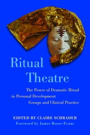 Ritual Theatre - The Power of Dramatic Ritual in Personal Development Groups and Clinical Practice ebook by Claire Schrader,James Roose-Evans,Sheila Rubin,Sue Jennings,Saphira Linden,Gary Raucher,Steve Mitchell,Sylvia Israel,Elizabeth Plummer,Roger Grainger,Susan Nisenbaum Becker,Thalia Valeta,Debra Colkett,Carrie Todd