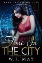 Time in the City - Kerrigan Chronicles, #5 ebook by W.J. May