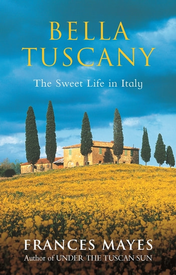 Bella Tuscany - The Sweet Life in Italy ebook by Frances Mayes