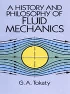A History and Philosophy of Fluid Mechanics ebook by G. A. Tokaty