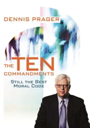 The Ten Commandments - Still the Best Moral Code ebook by Dennis Prager