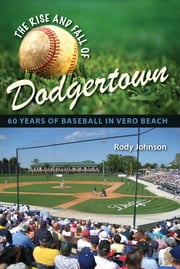 The Rise and Fall of Dodgertown - 60 Years of Baseball in Vero Beach ebook by Rody Johnson
