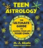 Teen Astrology - The Ultimate Guide to Making Your Life Your Own ebook by M. J. Abadie