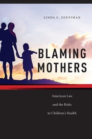 Blaming Mothers - American Law and the Risks to Children's Health ebook by Linda C. Fentiman