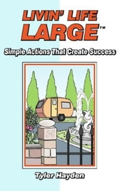 Livin' Life Large: Simple Actions that Create Success ebook by Tyler Hayden