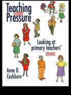 Teaching Under Pressure - Looking At Primary Teachers' Stress ebook by Anne Cockburn